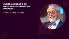 CURSO AVANÇADO EM MEDICINA DO TRABALHO - Prof. René Mendes - Módulo I